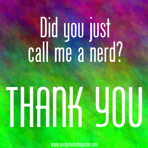 Did you just call me a nerd THANK YOU